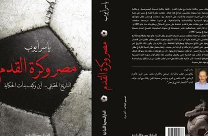 """كتاب جديد للصحفي ياسر أيوب بعنوان """"مصر وكرة القدم"""""""